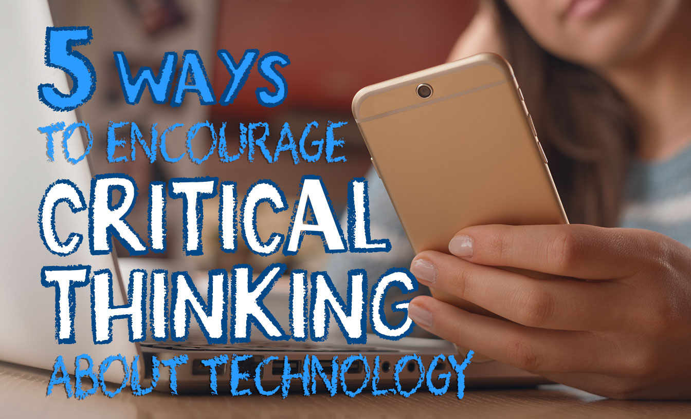 5 Ways to Encourage Critical Thinking About Technology