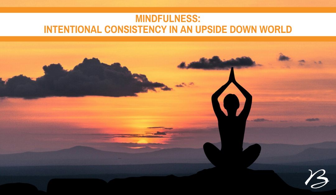 Mindfulness: Intentional Consistency in an Upside Down World